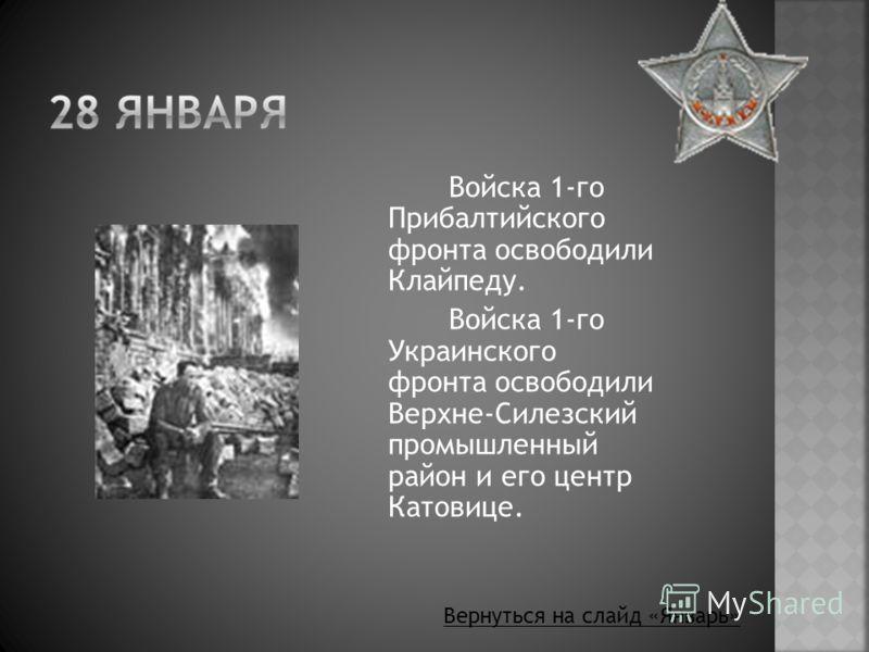 Войска 1-го Прибалтийского фронта освободили Клайпеду. Войска 1-го Украинского фронта освободили Верхне-Силезский промышленный район и его центр Катовице. Вернуться на слайд «Январь»