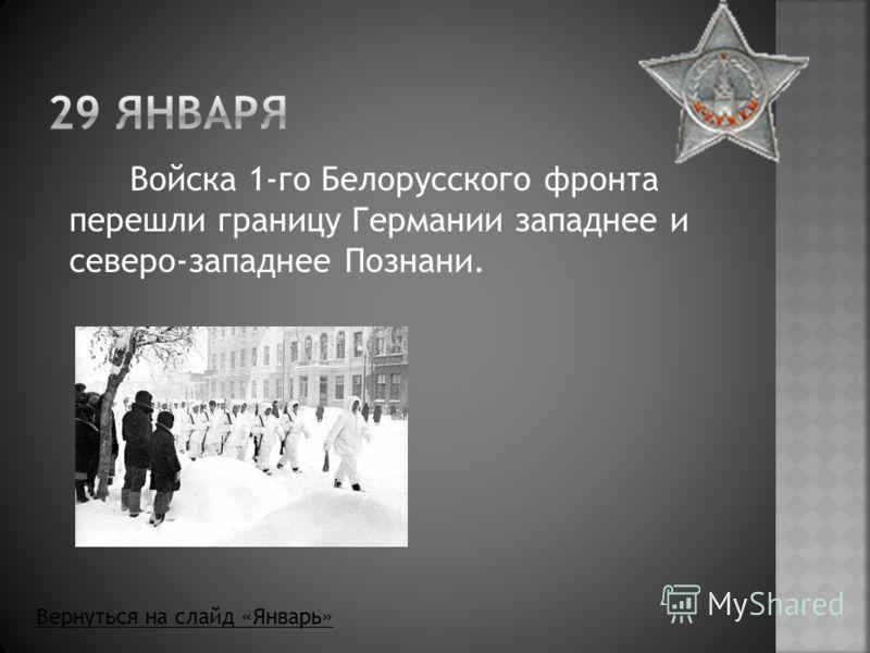 Войска 1-го Белорусского фронта перешли границу Германии западнее и северо-западнее Познани. Вернуться на слайд «Январь»