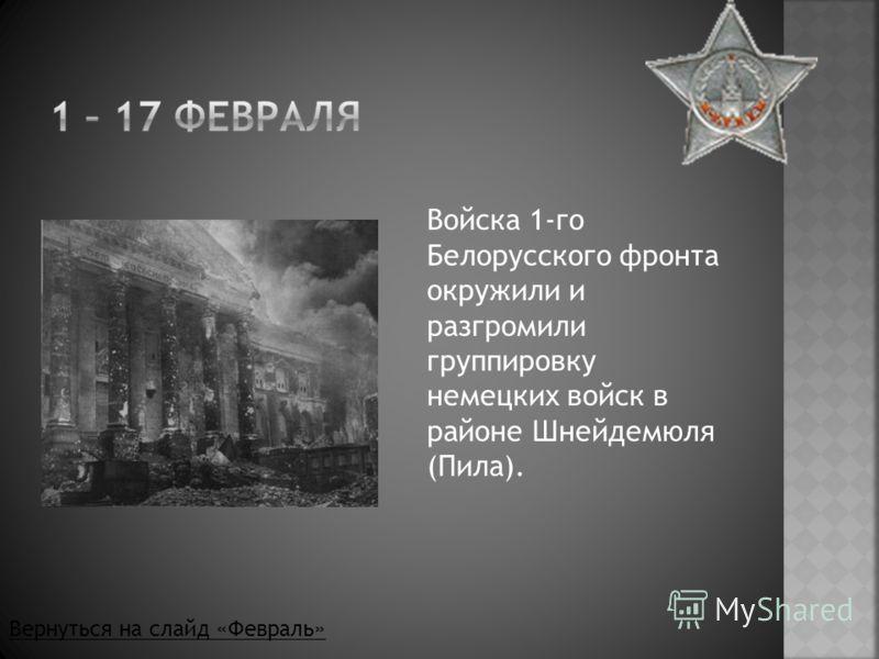 Войска 1-го Белорусского фронта окружили и разгромили группировку немецких войск в районе Шнейдемюля (Пила). Вернуться на слайд «Февраль»