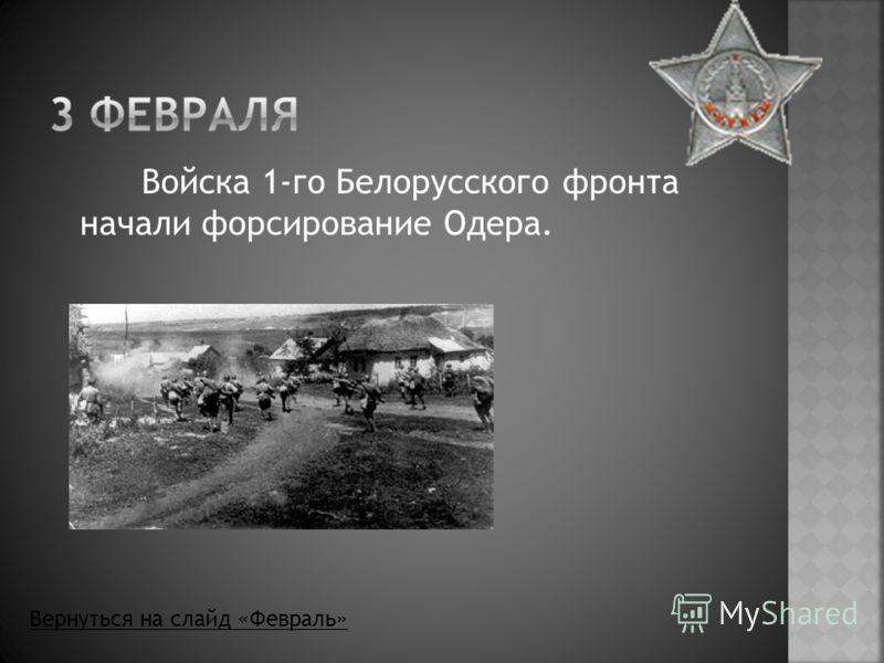 Войска 1-го Белорусского фронта начали форсирование Одера. Вернуться на слайд «Февраль»