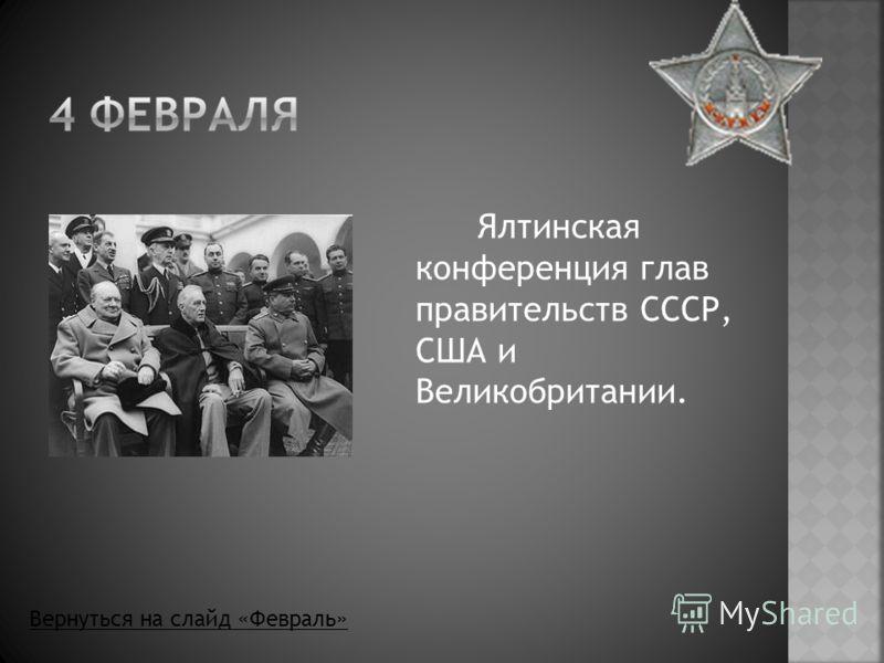 Ялтинская конференция глав правительств СССР, США и Великобритании. Вернуться на слайд «Февраль»