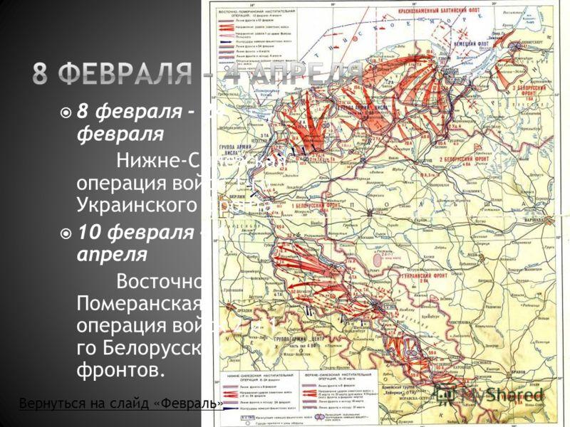 8 февраля - 24 февраля Нижне-Силезская операция войск 1-го Украинского фронта. 10 февраля - 4 апреля Восточно- Померанская операция войск 2 и 1- го Белорусских фронтов. Вернуться на слайд «Февраль»