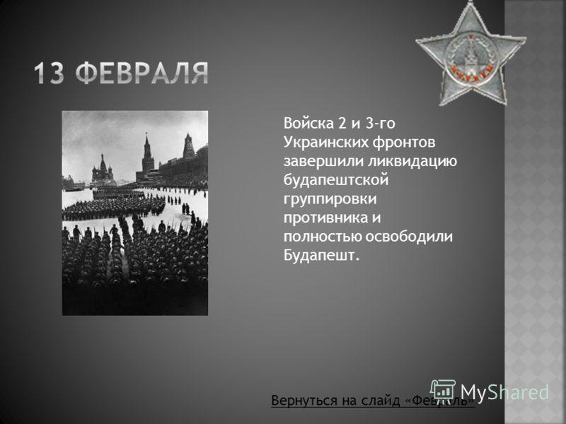 Войска 2 и 3-го Украинских фронтов завершили ликвидацию будапештской группировки противника и полностью освободили Будапешт. Вернуться на слайд «Февраль»