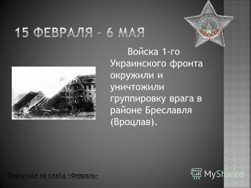 Войска 1-го Украинского фронта окружили и уничтожили группировку врага в районе Бреславля (Вроцлав). Вернуться на слайд «Февраль»
