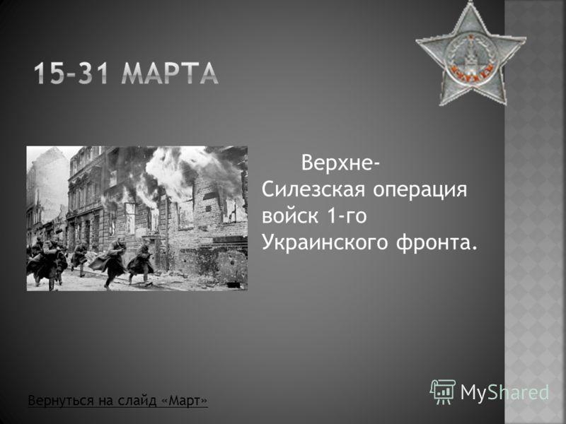Верхне- Силезская операция войск 1-го Украинского фронта. Вернуться на слайд «Март»