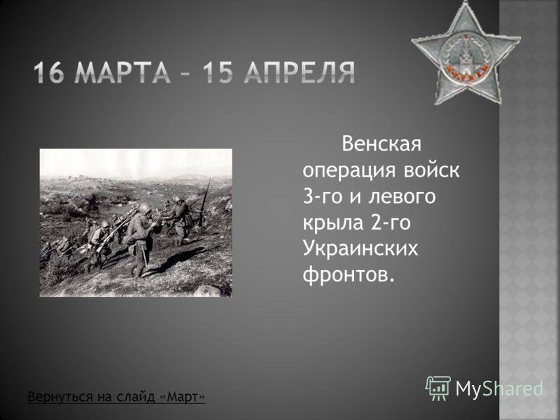 Венская операция войск 3-го и левого крыла 2-го Украинских фронтов. Вернуться на слайд «Март»