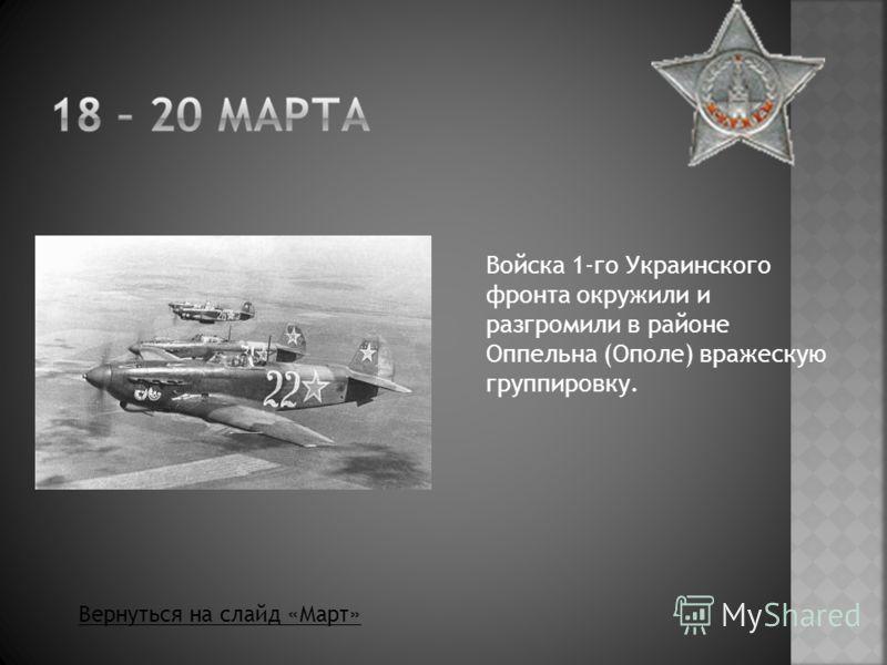 Войска 1-го Украинского фронта окружили и разгромили в районе Оппельна (Ополе) вражескую группировку. Вернуться на слайд «Март»