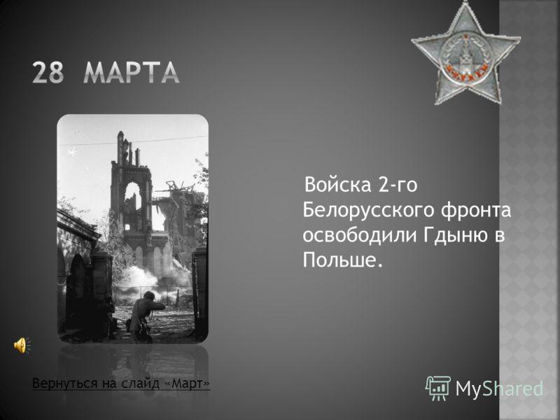 Войска 2-го Белорусского фронта освободили Гдыню в Польше. Вернуться на слайд «Март»