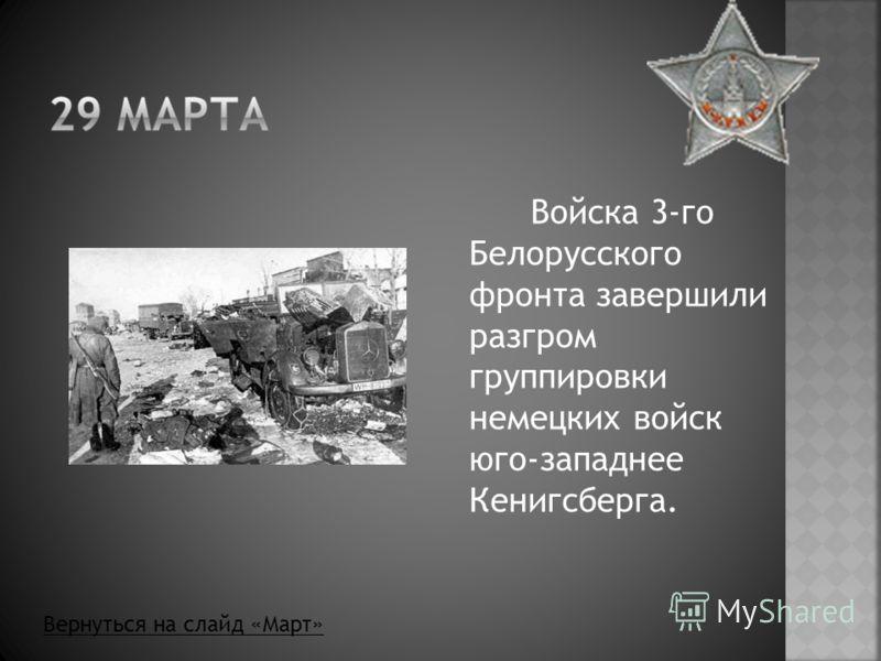 Войска 3-го Белорусского фронта завершили разгром группировки немецких войск юго-западнее Кенигсберга. Вернуться на слайд «Март»
