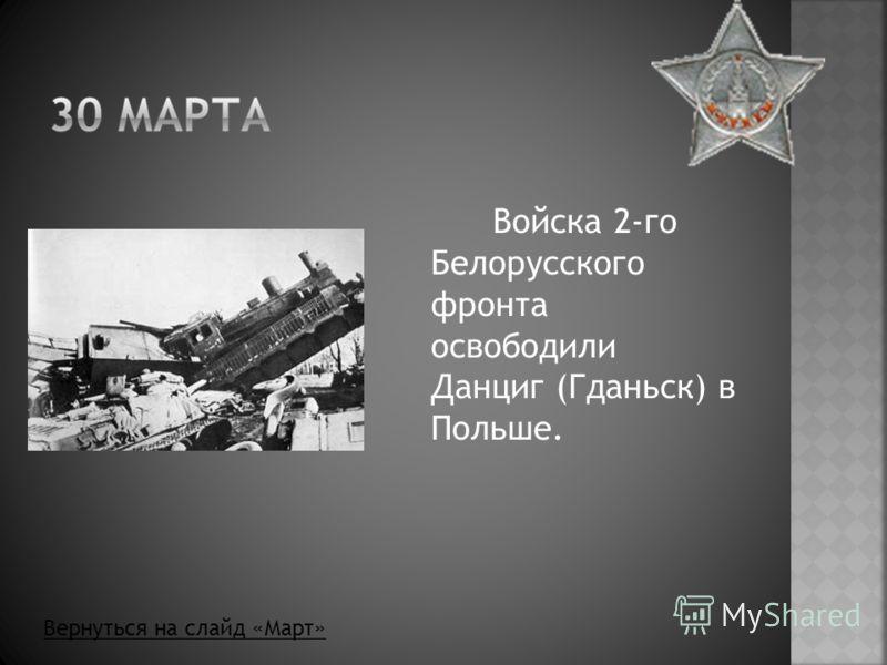Войска 2-го Белорусского фронта освободили Данциг (Гданьск) в Польше. Вернуться на слайд «Март»