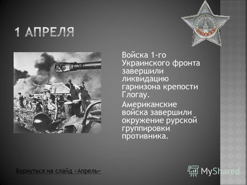 Войска 1-го Украинского фронта завершили ликвидацию гарнизона крепости Глогау. Американские войска завершили окружение рурской группировки противника. Вернуться на слайд «Апрель»