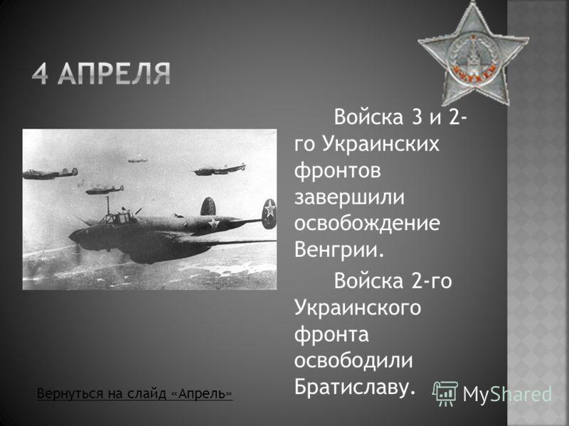 Войска 3 и 2- го Украинских фронтов завершили освобождение Венгрии. Войска 2-го Украинского фронта освободили Братиславу. Вернуться на слайд «Апрель»