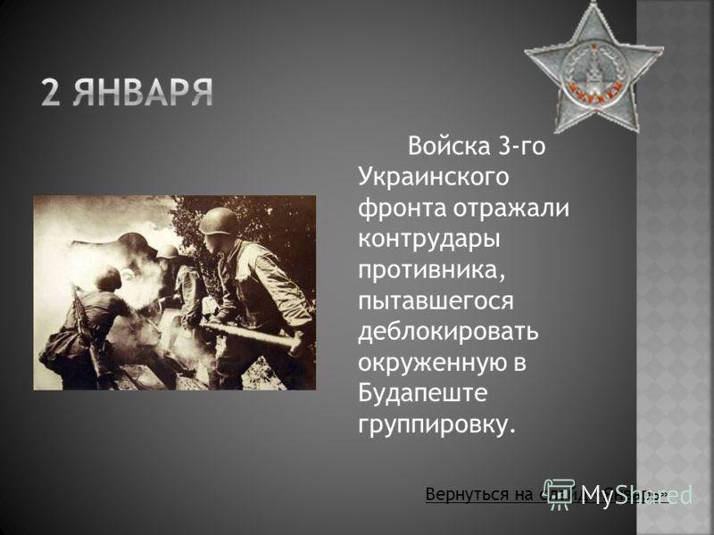 Войска 3-го Украинского фронта отражали контрудары противника, пытавшегося деблокировать окруженную в Будапеште группировку. Вернуться на слайд «Январь»