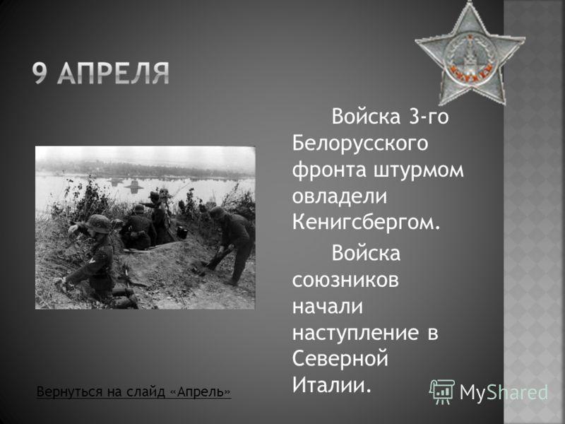 Войска 3-го Белорусского фронта штурмом овладели Кенигсбергом. Войска союзников начали наступление в Северной Италии. Вернуться на слайд «Апрель»