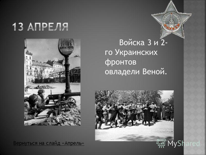 Войска 3 и 2- го Украинских фронтов овладели Веной. Вернуться на слайд «Апрель»