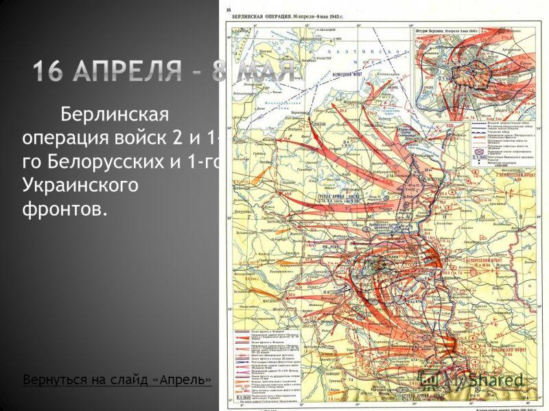 Берлинская операция войск 2 и 1- го Белорусских и 1-го Украинского фронтов. Вернуться на слайд «Апрель»