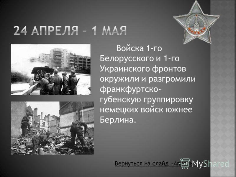 Войска 1-го Белорусского и 1-го Украинского фронтов окружили и разгромили франкфуртско- губенскую группировку немецких войск южнее Берлина. Вернуться на слайд «Апрель»