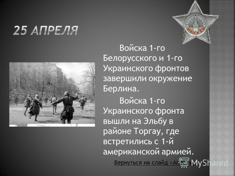 Войска 1-го Белорусского и 1-го Украинского фронтов завершили окружение Берлина. Войска 1-го Украинского фронта вышли на Эльбу в районе Торгау, где встретились с 1-й американской армией. Вернуться на слайд «Апрель»