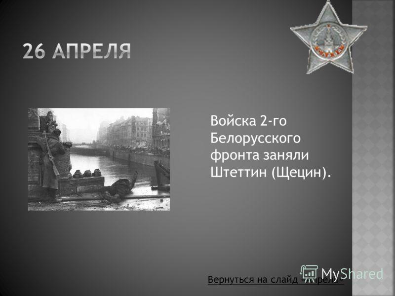 Войска 2-го Белорусского фронта заняли Штеттин (Щецин). Вернуться на слайд «Апрель»