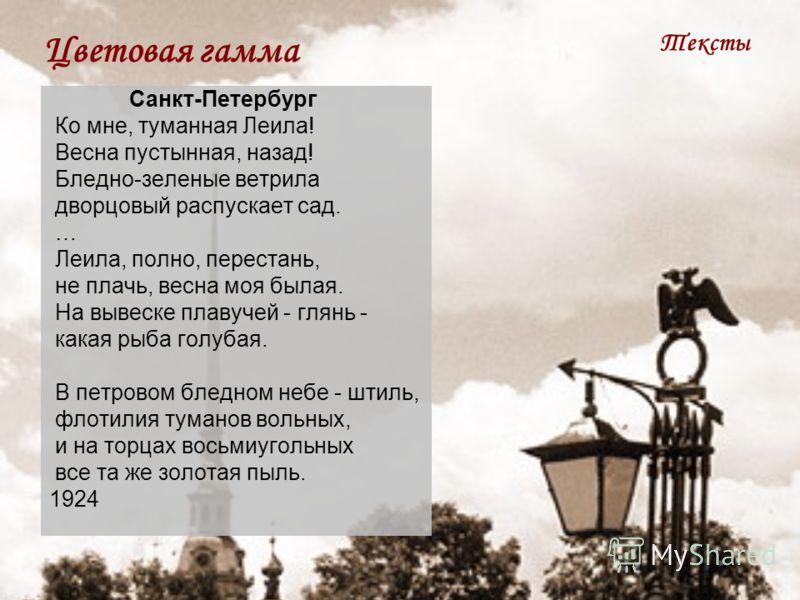 Цветовая гамма Тексты Санкт-Петербург Ко мне, туманная Леила! Весна пустынная, назад! Бледно-зеленые ветрила дворцовый распускает сад. … Леила, полно, перестань, не плачь, весна моя былая. На вывеске плавучей - глянь - какая рыба голубая. В петровом