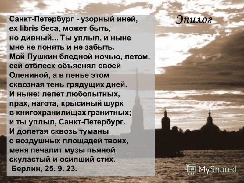 Эпилог Санкт-Петербург - узорный иней, ex libris беса, может быть, но дивный... Ты уплыл, и ныне мне не понять и не забыть. Мой Пушкин бледной ночью, летом, сей отблеск объяснял своей Олениной, а в пенье этом сквозная тень грядущих дней. И ныне: лепе