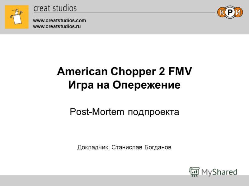 www.creatstudios.com www.creatstudios.ru American Chopper 2 FMV Игра на Опережение Post-Mortem подпроекта Докладчик: Станислав Богданов