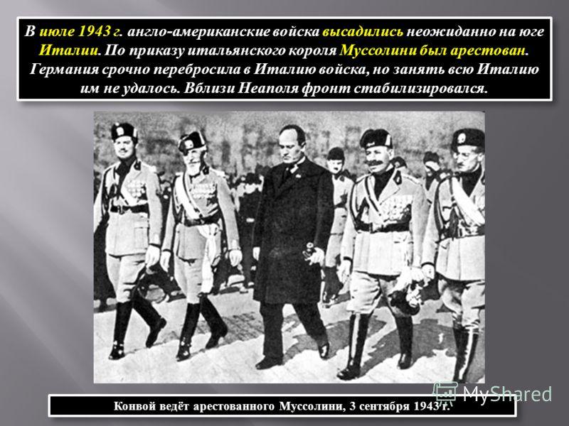 В июле 1943 г. англо-американские войска высадились неожиданно на юге Италии. По приказу итальянского короля Муссолини был арестован. Германия срочно перебросила в Италию войска, но занять всю Италию им не удалось. Вблизи Неаполя фронт стабилизировал