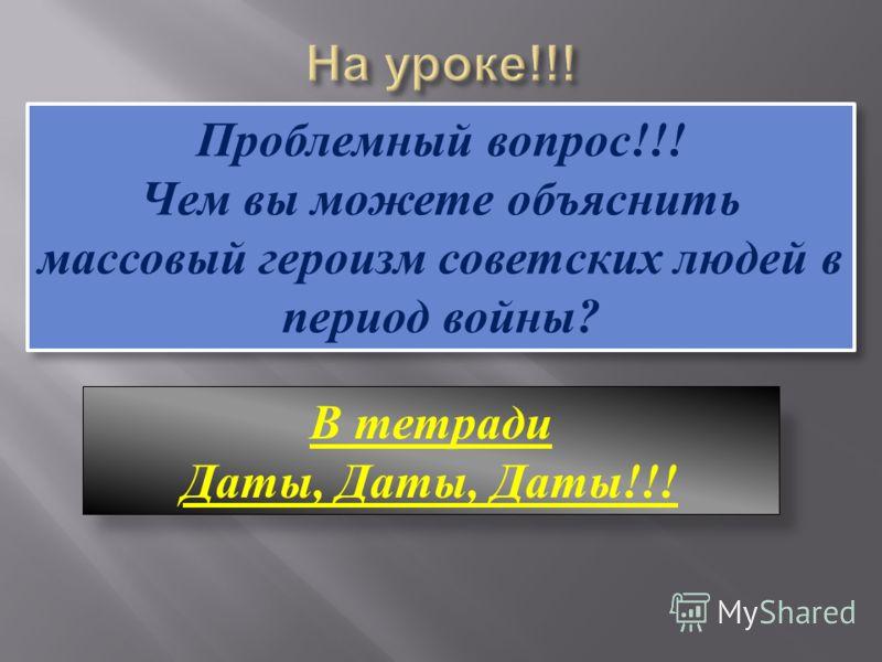 Проблемный вопрос!!! Чем вы можете объяснить массовый героизм советских людей в период войны? Проблемный вопрос!!! Чем вы можете объяснить массовый героизм советских людей в период войны? В тетради Даты, Даты, Даты!!!