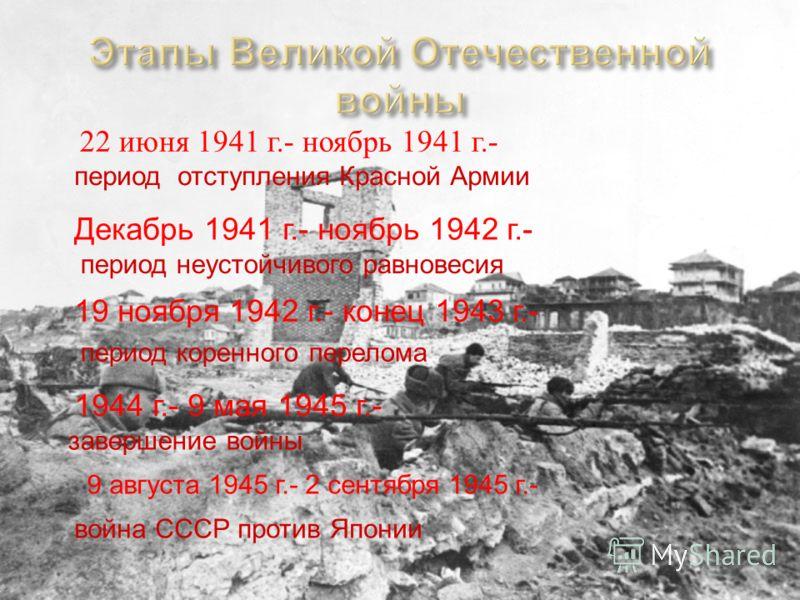 22 июня 1941 г.- ноябрь 1941 г.- период отступления Красной Армии Декабрь 1941 г.- ноябрь 1942 г.- период неустойчивого равновесия 19 ноября 1942 г.- конец 1943 г.- период коренного перелома 1944 г.- 9 мая 1945 г.- завершение войны 9 августа 1945 г.-