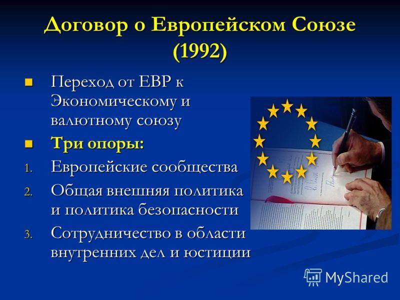 Договор о Европейском Союзе (1992) Переход от ЕВР к Экономическому и валютному союзу Переход от ЕВР к Экономическому и валютному союзу Три опоры: Три опоры: 1. Европейские сообщества 2. Общая внешняя политика и политика безопасности 3. Сотрудничество