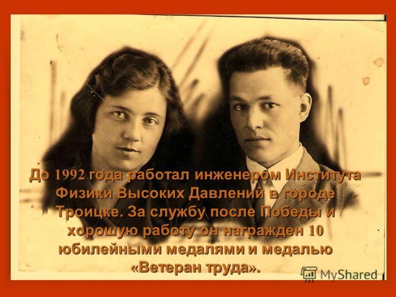 До 1992 года работал инженером Института Физики Высоких Давлений в городе Троицке. За службу после Победы и хорошую работу он награжден 10 юбилейными медалями и медалью « Ветеран труда ».