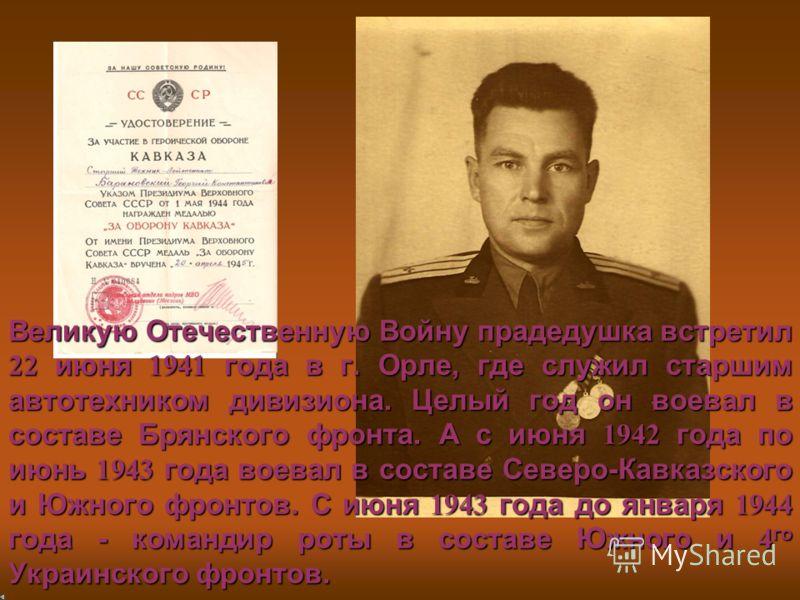 Великую Отечественную Войну прадедушка встретил 22 июня 1941 года в г. Орле, где служил старшим автотехником дивизиона. Целый год он воевал в составе Брянского фронта. А с июня 1942 года по июнь 1943 года воевал в составе Северо-Кавказского и Южного