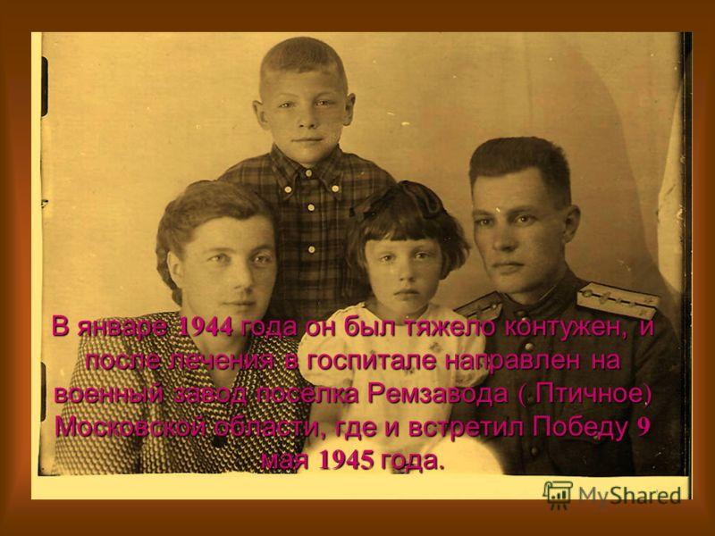 В январе 1944 года он был тяжело контужен, и после лечения в госпитале направлен на военный завод поселка Ремзавода ( Птичное ) Московской области, где и встретил Победу 9 мая 1945 года.