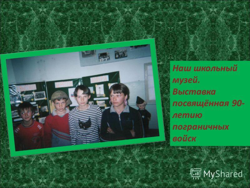 Наш школьный музей. Выставка посвящённая 90- летию пограничных войск