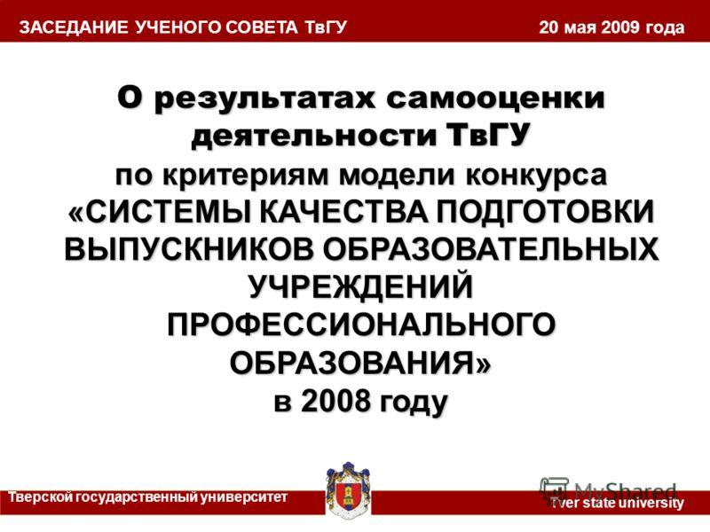 О результатах самооценки деятельности ТвГУ по критериям модели конкурса «СИСТЕМЫ КАЧЕСТВА ПОДГОТОВКИ ВЫПУСКНИКОВ ОБРАЗОВАТЕЛЬНЫХ УЧРЕЖДЕНИЙ ПРОФЕССИОНАЛЬНОГО ОБРАЗОВАНИЯ» в 2008 году ЗАСЕДАНИЕ УЧЕНОГО СОВЕТА ТвГУ 20 мая 2009 года Тверской государстве