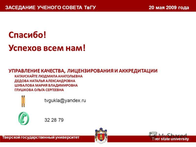 ЗАСЕДАНИЕ УЧЕНОГО СОВЕТА ТвГУ 20 мая 2009 года Тверской государственный университет Tver state university Спасибо! Успехов всем нам! УПРАВЛЕНИЕ КАЧЕСТВА, ЛИЦЕНЗИРОВАНИЯ И АККРЕДИТАЦИИ КАТАУСКАЙТЕ ЛЮДМИЛА АНАТОЛЬЕВНА ДЕДОВА НАТАЛЬЯ АЛЕКСАНДРОВНА ШУВАЛ