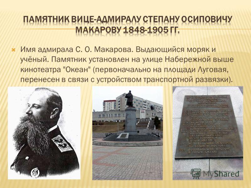 Имя адмирала С. О. Макарова. Выдающийся моряк и учёный. Памятник установлен на улице Набережной выше кинотеатра Океан (первоначально на площади Луговая, перенесен в связи с устройством транспортной развязки).