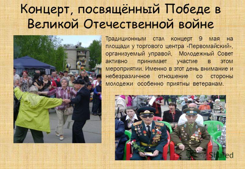 Концерт, посвящённый Победе в Великой Отечественной войне Традиционным стал концерт 9 мая на площади у торгового центра «Первомайский», организуемый управой, Молодежный Совет активно принимает участие в этом мероприятии. Именно в этот день внимание и