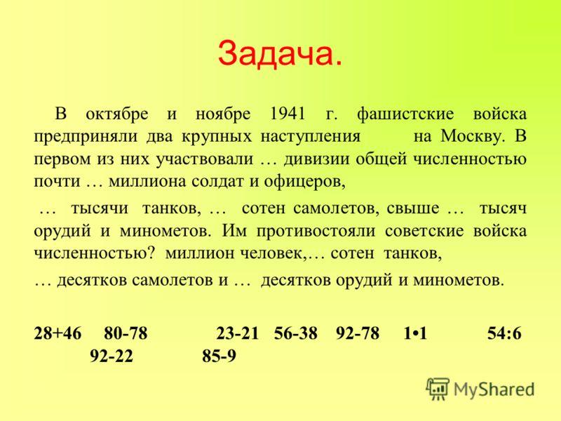 Задача. В октябре и ноябре 1941 г. фашистские войска предприняли два крупных наступления на Москву. В первом из них участвовали … дивизии общей численностью почти … миллиона солдат и офицеров, … тысячи танков, … сотен самолетов, свыше … тысяч орудий