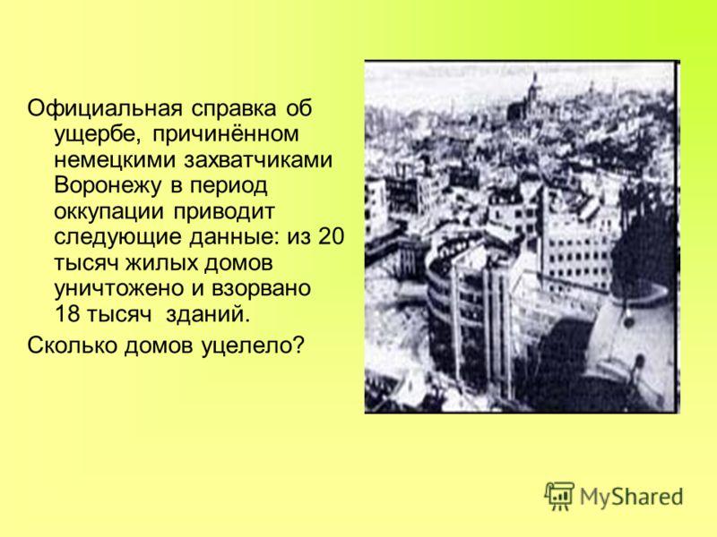 Официальная справка об ущербе, причинённом немецкими захватчиками Воронежу в период оккупации приводит следующие данные: из 20 тысяч жилых домов уничтожено и взорвано 18 тысяч зданий. Сколько домов уцелело?