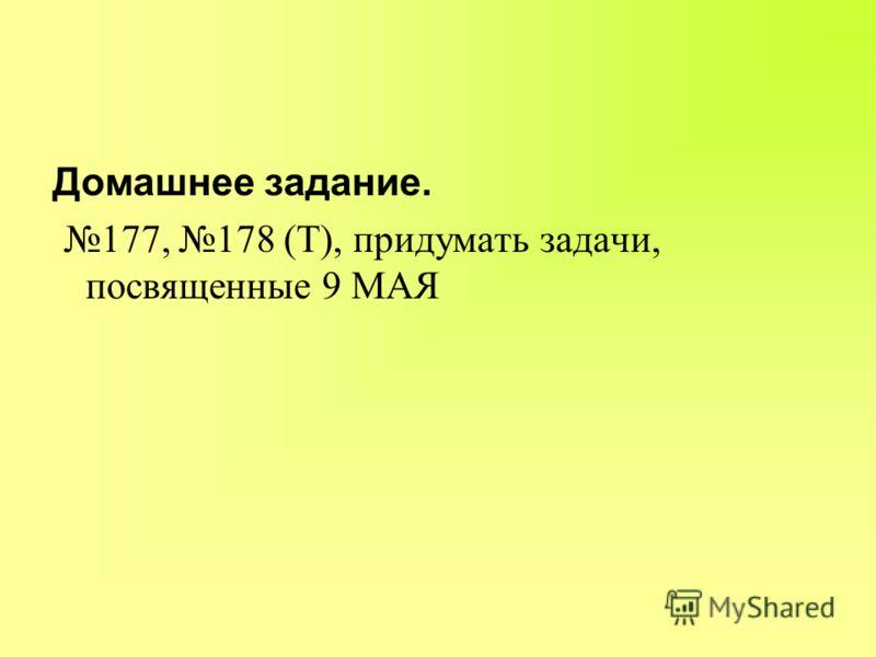 Домашнее задание. 177, 178 (Т), придумать задачи, посвященные 9 МАЯ