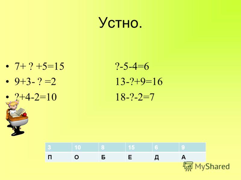 Устно. 7+ ? +5=15 ?-5-4=6 9+3- ? =2 13-?+9=16 ?+4-2=10 18-?-2=7 31081569 ПОБЕДА
