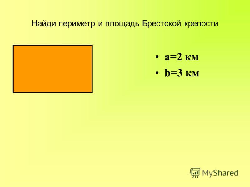 Найди периметр и площадь Брестской крепости а=2 км b=3 км