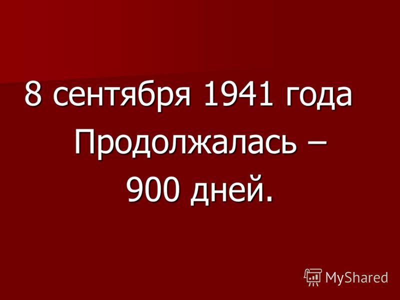 8 сентября 1941 года Продолжалась – 900 дней.