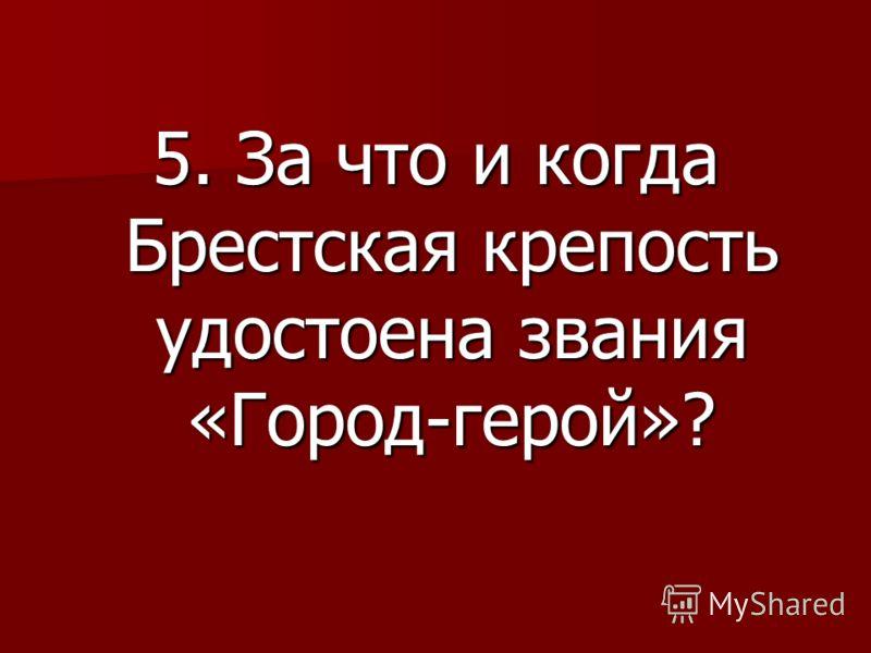 5. За что и когда Брестская крепость удостоена звания «Город-герой»?