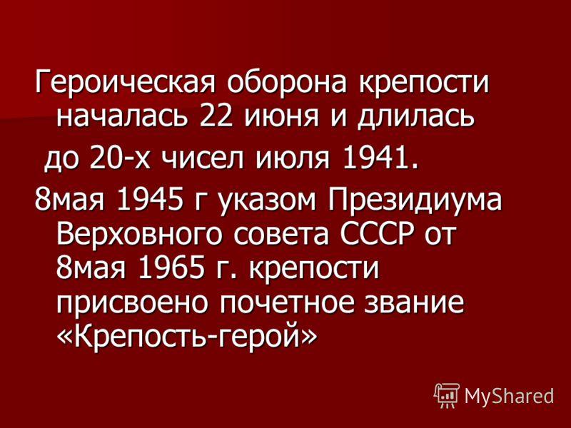 Героическая оборона крепости началась 22 июня и длилась до 20-х чисел июля 1941. до 20-х чисел июля 1941. 8мая 1945 г указом Президиума Верховного совета СССР от 8мая 1965 г. крепости присвоено почетное звание «Крепость-герой»
