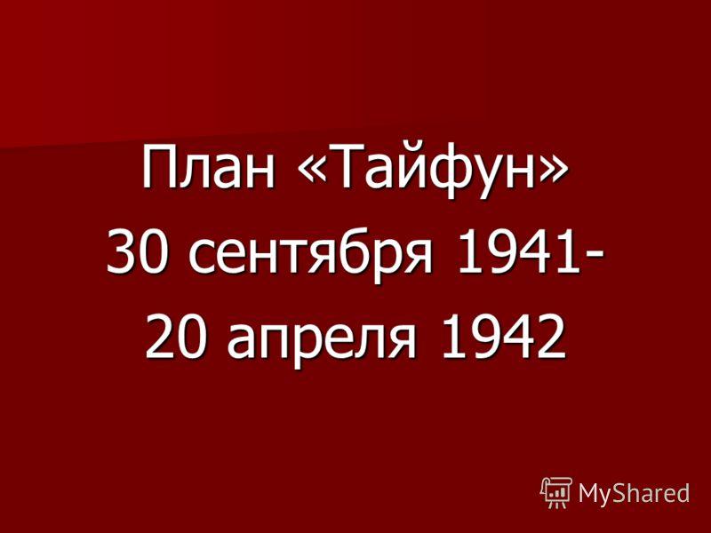 План «Тайфун» 30 сентября 1941- 20 апреля 1942