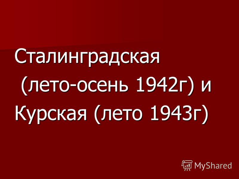 Сталинградская (лето-осень 1942г) и (лето-осень 1942г) и Курская (лето 1943г)