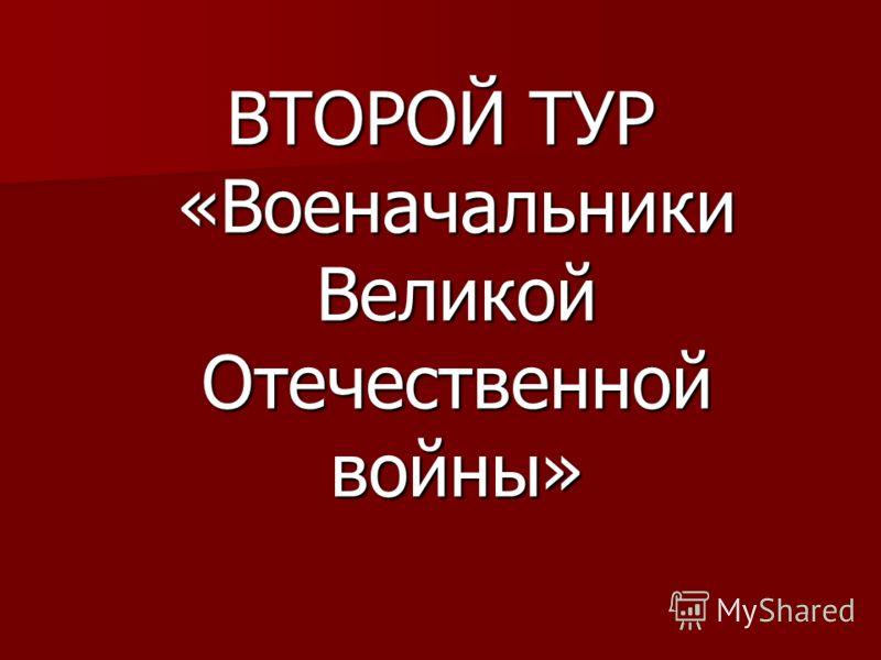 ВТОРОЙ ТУР «Военачальники Великой Отечественной войны»
