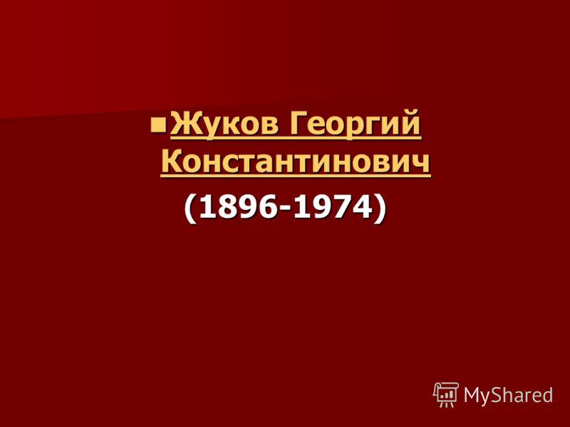 Жуков Георгий Константинович Жуков Георгий Константинович Жуков Георгий Константинович Жуков Георгий Константинович(1896-1974)
